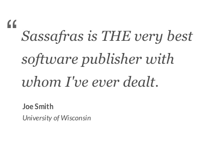"""Sassafras is THE very best software publisher with whom I've ever dealt."" - Joe Smith, University of Wisconsin"